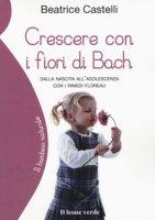 Crescere con i fiori di Bach. Dalla nascita all'adolescenza con i rimedi floreali - Castelli Beatrice