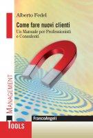 Come fare nuovi clienti. Un manuale per Professionisti e Consulenti - Alberto Fedel