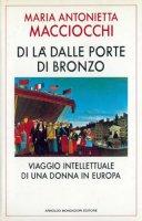 Di là dalle porte di bronzo. Viaggio intellettuale di una donna in Europa - Macciocchi M. Antonietta