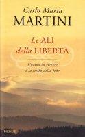 Le ali della libertà. L'uomo in ricerca e la scelta della fede - Martini Carlo M.