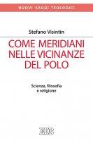 Come meridiani nelle vicinanze del Polo - Stefano Visintin