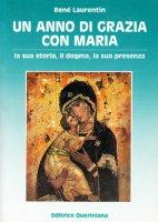 Un anno di grazia con Maria. La sua storia, il dogma, la sua presenza - Laurentin René