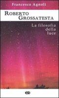 Roberto Grossatesta. La filosofia della luce - Francesco Agnoli