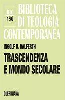 Trascendenza e mondo secolare - Ingolf U. Dalferth