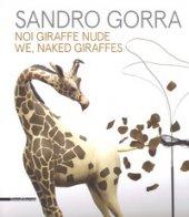 Sandro Gorra. Noi giraffe nude. Catalogo della mostra (Milano, 04 ottobre-10 novembre 2018). Ediz. italiana e inglese