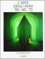 L'arte degli anni '50, '60, '70. Collezione Panza - Panza Giuseppe