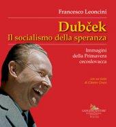 Dubcek. Il socialismo della speranza. Immagini della Primavera cecoslovacca - Leoncini Francesco