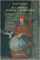 Il cardinal Federico Borromeo. Arcivescovo di Milano - Pagliughi Paolo