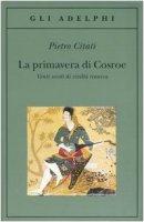La primavera di Cosroe. Venti secoli di civiltà iranica - Citati Pietro