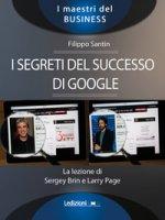I segreti del successo di Google. La lezione di Sergey Brinn e Larry Page - Santin Filippo