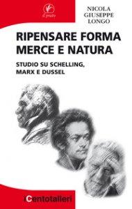 Copertina di 'Ripensare forma merce e natura. Studio su Schelling, Marx e Dussel'