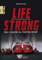Life strong. Dal cancro al Master Sport. Diario di un maratoneta del ferro - Conti Emanuele