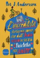 L' incredibile storia dell'uomo che dall'India arrivò in Svezia in bicicletta per amore - Andersson Per J