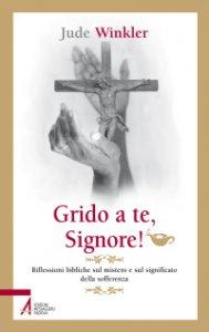 Copertina di 'Grido a te, Signore! Riflessioni bibliche sul mistero e sul significato della sofferenza'