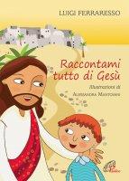 Raccontami tutto di Gesù - Luigi Ferraresso, Alessandra Mantovani