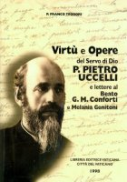 Virtù e opere del servo di Dio p. Pietro Uccelli e lettere al beato G. M. Conforti e Melania Genitoni - Teodori Franco