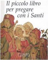 Il piccolo libro per pregare con i Santi - AA.VV.