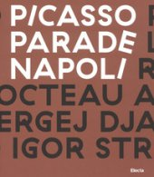 Picasso Parade. Napoli 1917. Catalogo della mostra (Napoli, 11 aprile-10 luglio 2017). Ediz. a colori