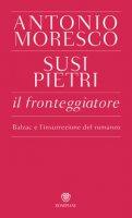 Il fronteggiatore. Balzac e l'insurrezione del romanzo - Moresco Antonio, Pietri Susi