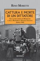 Cattura e morte di un dittatore. Gli ultimi giorni di Mussolini e della Repubblica Sociale Italiana. Aprile 1945 - Moretti Rino