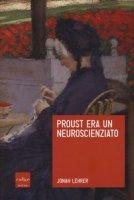 Proust era un neuroscienziato - Lehrer Jonah