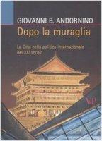 Dopo la muraglia. La Cina nella politica internazionale del XXI secolo - Andornino Giovanni B.