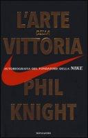 L' arte della vittoria. Autobiografia del fondatore della Nike - Knight Phil