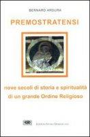 Premostratensi. Nove secoli di storia e spiritualità di un grande ordine religioso - Ardura Bernard
