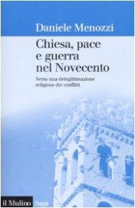 Copertina di 'Chiesa, pace e guerra nel Novecento. Verso una delegittimazione religiosa dei conflitti'