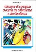 Obiezioni di coscienza crocevia tra obbedienza e disobbedienza - Egidio Ferasin