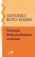 Teologia della perfezione cristiana - Royo Marín Antonio