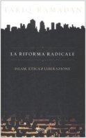 La riforma radicale. Islam, etica e liberazione - Ramadan Tariq