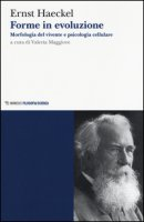 Forme in evoluzione. Morfologia del vivente e psicologia cellulare - Haeckel Ernst