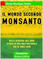 Il mondo secondo Monsanto. Dalla diossina agli OGM: storia di una multinazionale che vi vuole bene - Robin Marie-Monique