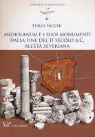 Mediolanum e i suoi monumenti dalla fine del II secolo a.C. all'Età Severiana. - Furio Sacchi