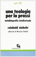 Una teologia per la prassi. Autobiografia intellettuale (gdt 106) - Niebuhr Reinhold