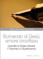 Scrivendo di Gesù, amore crocifisso - Cremaschi Chiara Giovanna