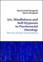 Art, mindfulness and self-hypnosis in psychosocial oncology. The way of inner consciousness - Brugnoli Maria Paola, Brugnoli Marco