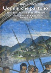 Copertina di 'Uomini che partono. Scorci di storia della Svizzera italiana tra migrazione e vita quotidiana (XVI-XIX)'