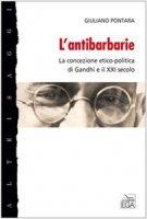 L' antibarbarie. La concezione etico-politica di Gandhi e il XXI secolo - Pontara Giuliano