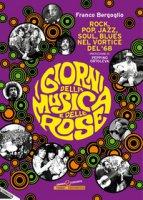 I giorni della musica e delle rose. Rock, pop, jazz, soul, blues nel vortice del '68 - Bergoglio Franco