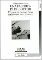 Una fabbrica di elicotteri. L'Agusta di Cascina Costa. Testimoni e protagonisti - Ceriani Massimo
