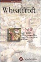 Infedeli 638-2003: il lungo conflitto tra cristianesimo e Islam - Wheatcroft Andrew