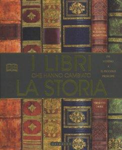 Copertina di 'I libri che hanno cambiato la storia. Da «I Ching» a «Il Piccolo Principe». Ediz. a colori'