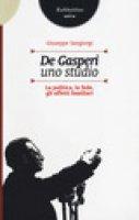 De Gasperi, uno studio. La politica, la fede, gli affetti familiari - Giuseppe Sangiorgi