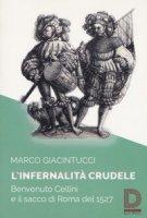 L' infernalità crudele. Benvenuto Cellini e il sacco di Roma del 1527 - Giacintucci Marco
