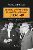 Idealismo e opportunismo della cultura italiana. 1943-1948 - Masi Alessandro