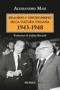 Copertina di 'Idealismo e opportunismo della cultura italiana. 1943-1948'