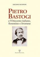 Pietro Bastogi e l'Ottocento italiano, fiorentino e livornese - Iacoponi Luciano