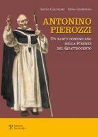 Antonino Pierozzi. Un santo domenicano nella Firenze del Quattrocento - Calzolari Silvio, Giordano Nino